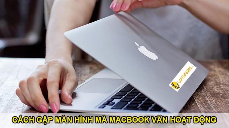 gập màn hình macbook vẫn chạy